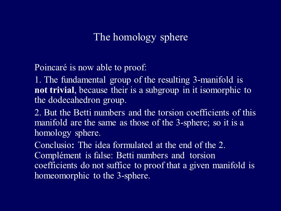 The homology sphere Poincaré is now able to proof: 1. The fundamental group of the resulting 3-manifold is not trivial, because their is a subgroup in