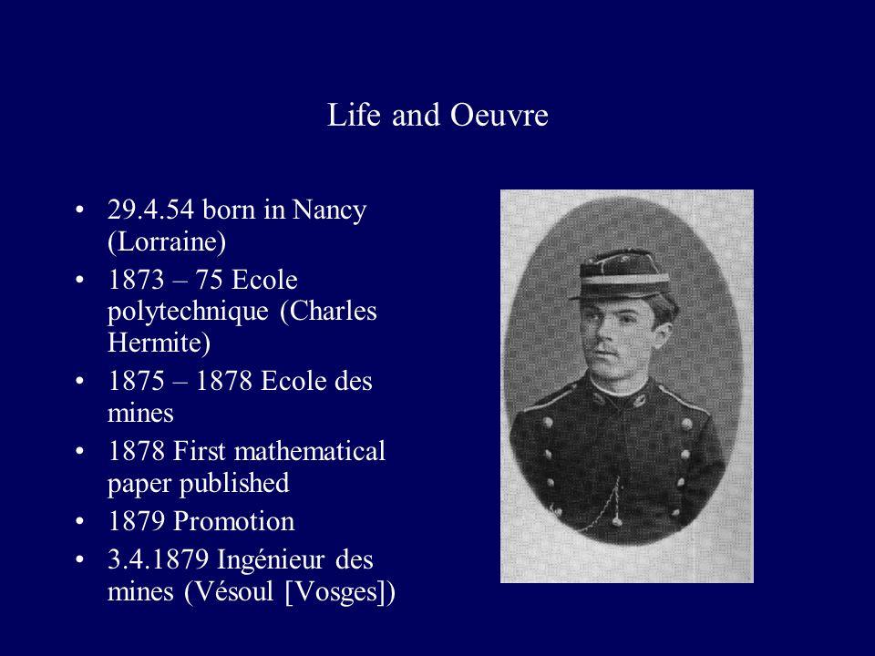 Life and Oeuvre 29.4.54 born in Nancy (Lorraine) 1873 – 75 Ecole polytechnique (Charles Hermite) 1875 – 1878 Ecole des mines 1878 First mathematical paper published 1879 Promotion 3.4.1879 Ingénieur des mines (Vésoul [Vosges])