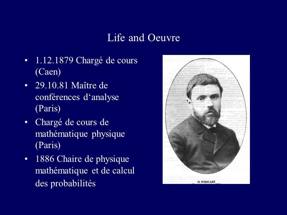 Life and Oeuvre 1.12.1879 Chargé de cours (Caen) 29.10.81 Maître de conférences danalyse (Paris) Chargé de cours de mathématique physique (Paris) 1886 Chaire de physique mathématique et de calcul des probabilités