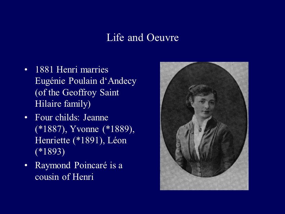 Life and Oeuvre 1881 Henri marries Eugénie Poulain dAndecy (of the Geoffroy Saint Hilaire family) Four childs: Jeanne (*1887), Yvonne (*1889), Henriette (*1891), Léon (*1893) Raymond Poincaré is a cousin of Henri