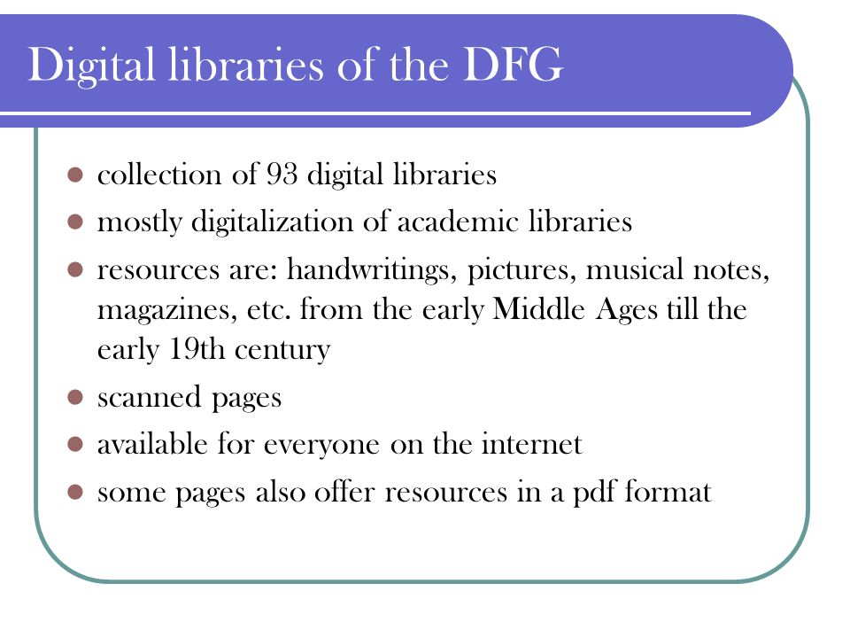 Digital libraries of the DFG collection of 93 digital libraries mostly digitalization of academic libraries resources are: handwritings, pictures, musical notes, magazines, etc.