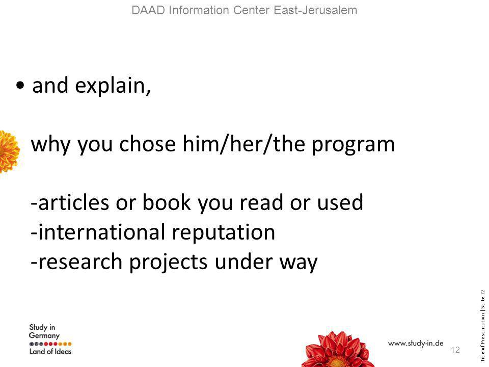 Title of Presentation | Seite 12 DAAD Information Center East-Jerusalem and explain, why you chose him/her/the program -articles or book you read or used -international reputation -research projects under way 12