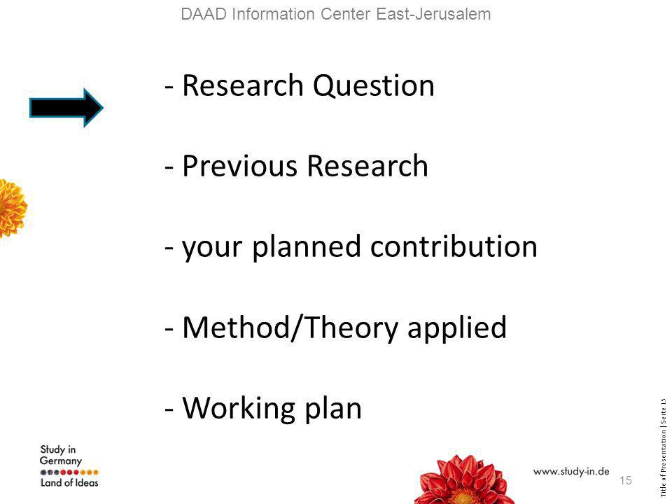 Title of Presentation | Seite 15 DAAD Information Center East-Jerusalem - Research Question - Previous Research - your planned contribution - Method/Theory applied - Working plan 15