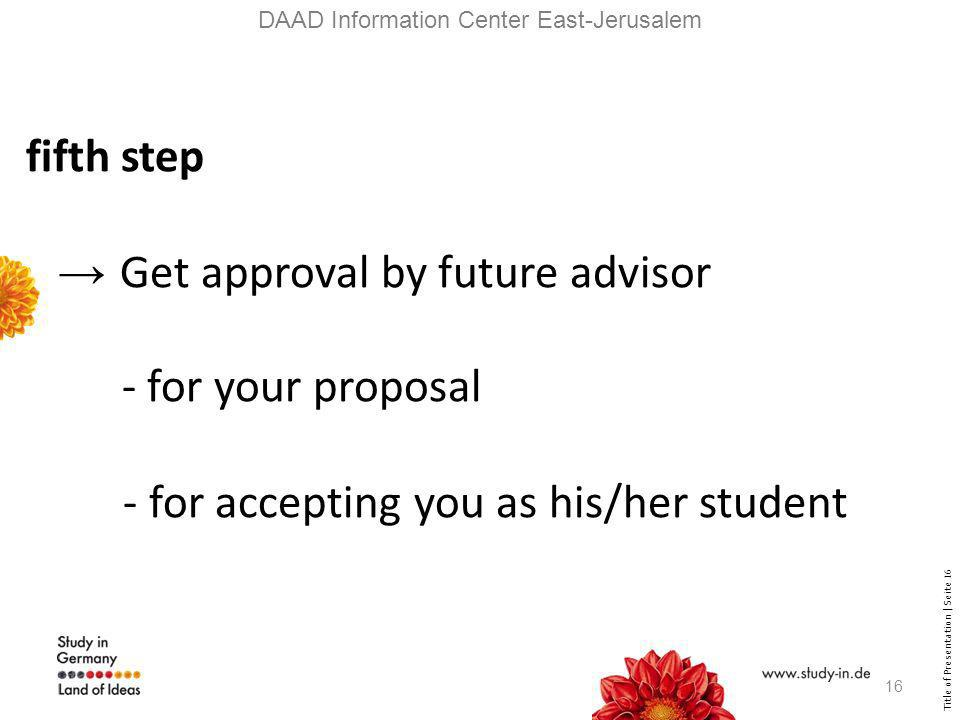 Title of Presentation | Seite 16 DAAD Information Center East-Jerusalem fifth step Get approval by future advisor - for your proposal - for accepting you as his/her student 16