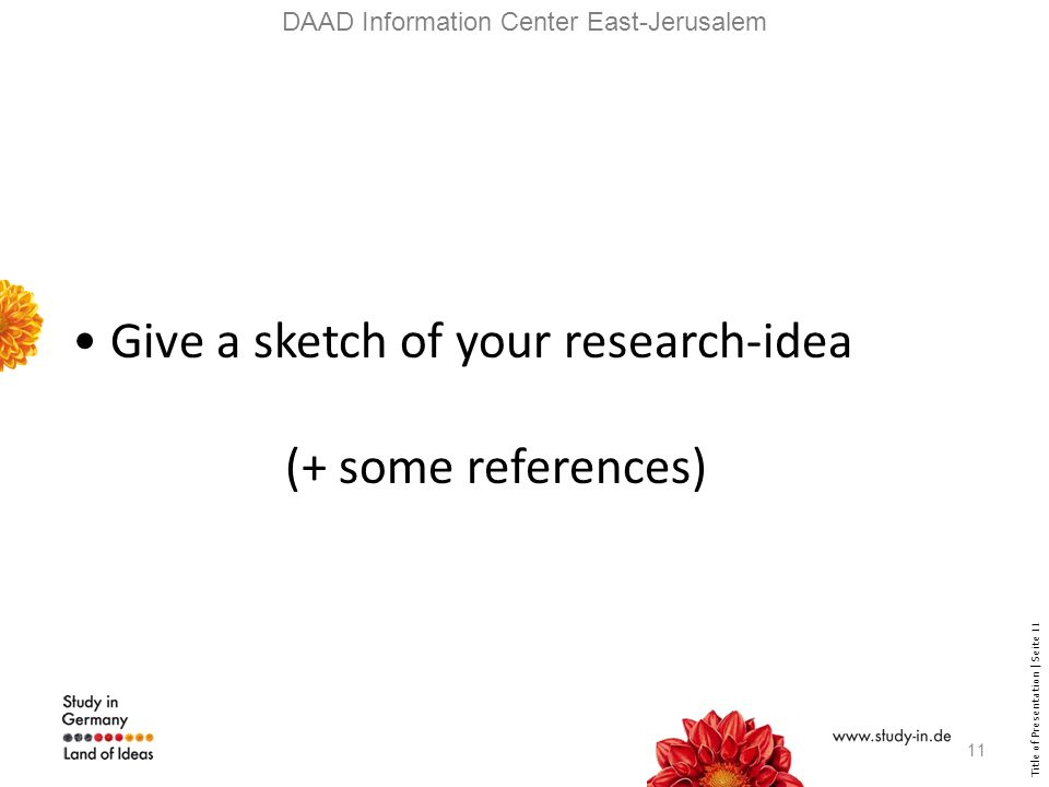 Title of Presentation | Seite 11 DAAD Information Center East-Jerusalem Give a sketch of your research-idea (+ some references) 11
