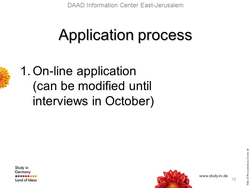 Title of Presentation | Seite 18 DAAD Information Center East-Jerusalem Application process 1.On-line application (can be modified until interviews in October) 18