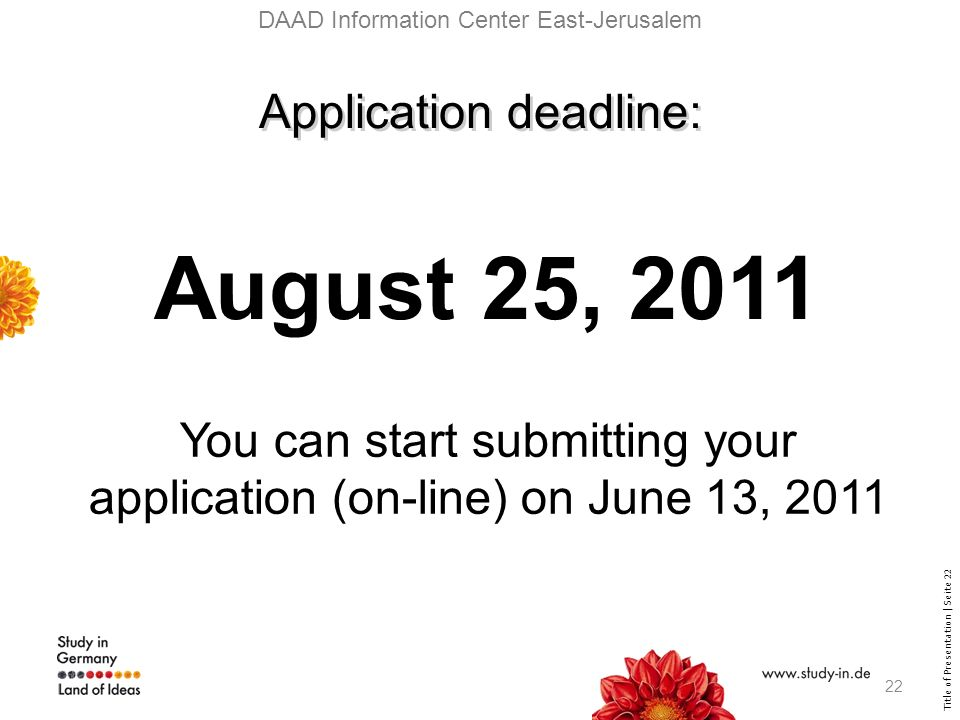 Title of Presentation | Seite 22 DAAD Information Center East-Jerusalem Application deadline: August 25, 2011 You can start submitting your application (on-line) on June 13,