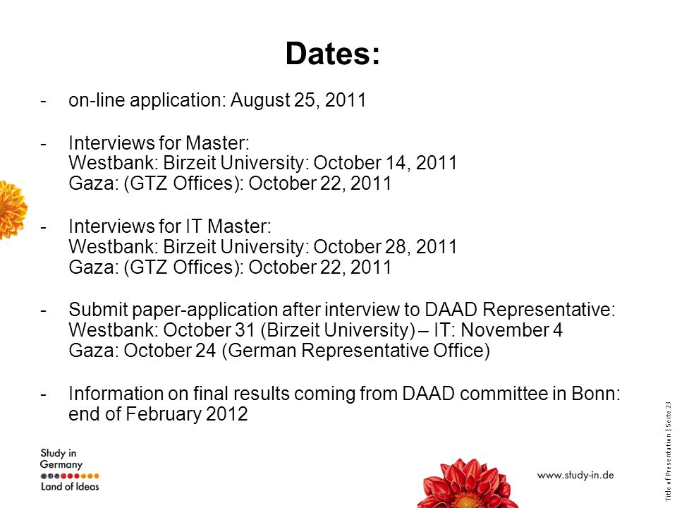Title of Presentation | Seite 23 Dates: -on-line application: August 25, Interviews for Master: Westbank: Birzeit University: October 14, 2011 Gaza: (GTZ Offices): October 22, Interviews for IT Master: Westbank: Birzeit University: October 28, 2011 Gaza: (GTZ Offices): October 22, Submit paper-application after interview to DAAD Representative: Westbank: October 31 (Birzeit University) – IT: November 4 Gaza: October 24 (German Representative Office) -Information on final results coming from DAAD committee in Bonn: end of February 2012