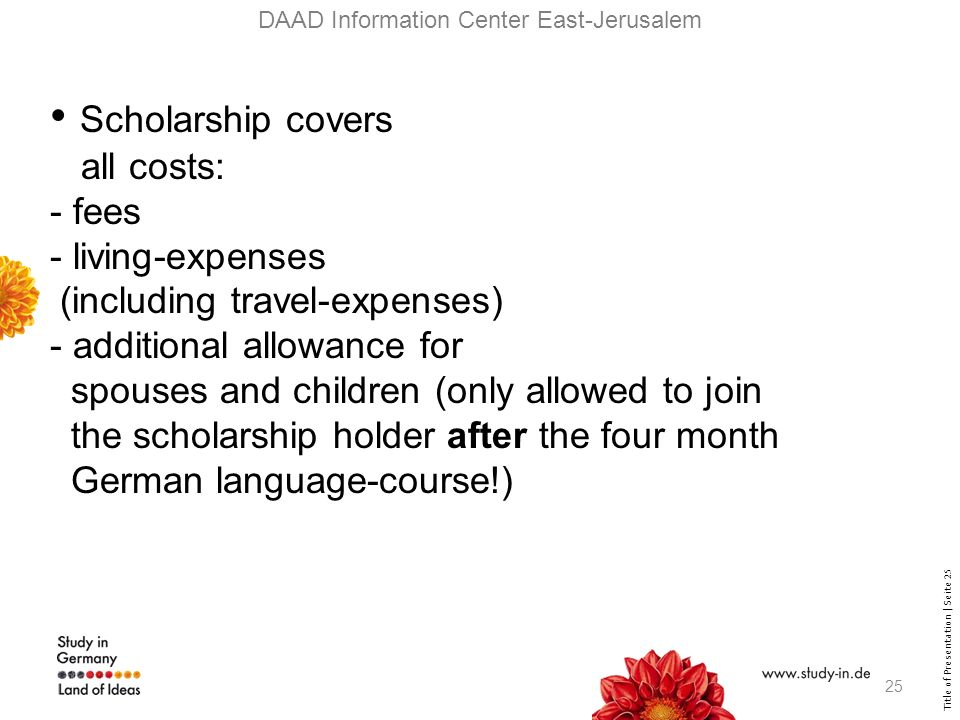 Title of Presentation | Seite 25 DAAD Information Center East-Jerusalem Scholarship covers all costs: - fees - living-expenses (including travel-expenses) - additional allowance for spouses and children (only allowed to join the scholarship holder after the four month German language-course!) 25