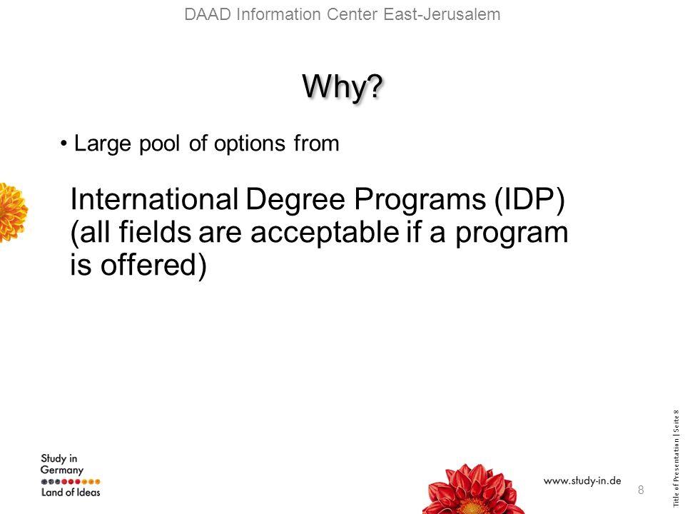 Title of Presentation | Seite 9 Open our website: www.daad.de/westbank_gaza open on the right side of our homepage: International Degree Programs Search machine: http://www.daad.de/deutschland/studienangebote/international- programmes/07535.en.html www.daad.de/westbank_gaza http://www.daad.de/deutschland/studienangebote/international- programmes/07535.en.html Open our website: www.daad.de/westbank_gaza open on the right side of our homepage: International Degree Programs Search machine: http://www.daad.de/deutschland/studienangebote/international- programmes/07535.en.html www.daad.de/westbank_gaza http://www.daad.de/deutschland/studienangebote/international- programmes/07535.en.html DAAD Information Center East-Jerusalem 9