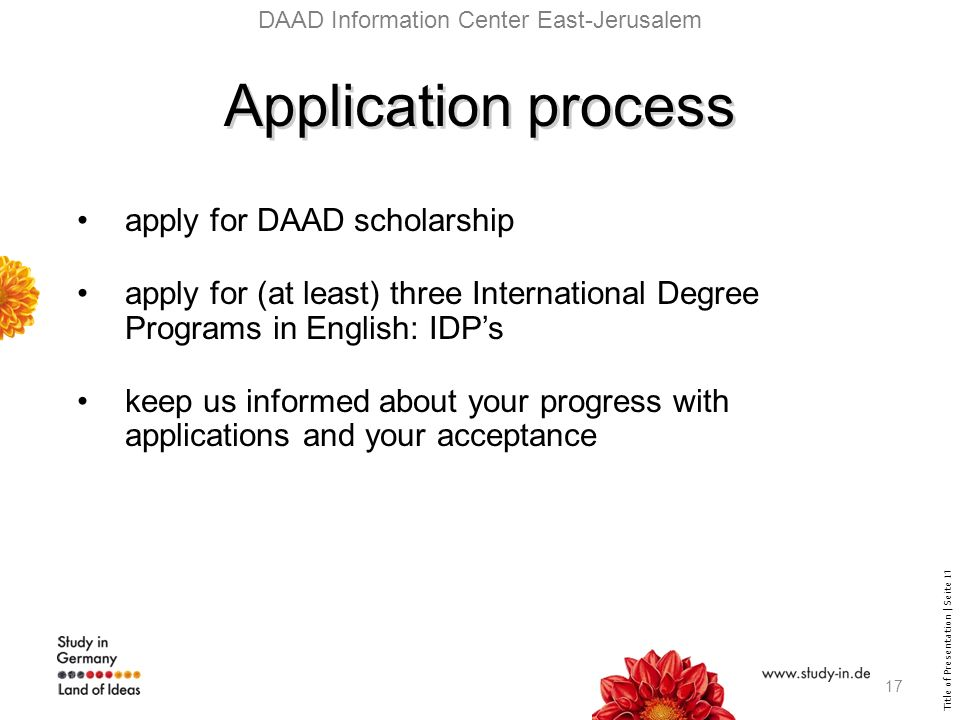 Title of Presentation | Seite 17 DAAD Information Center East-Jerusalem Application process apply for DAAD scholarship apply for (at least) three International Degree Programs in English: IDPs keep us informed about your progress with applications and your acceptance 17