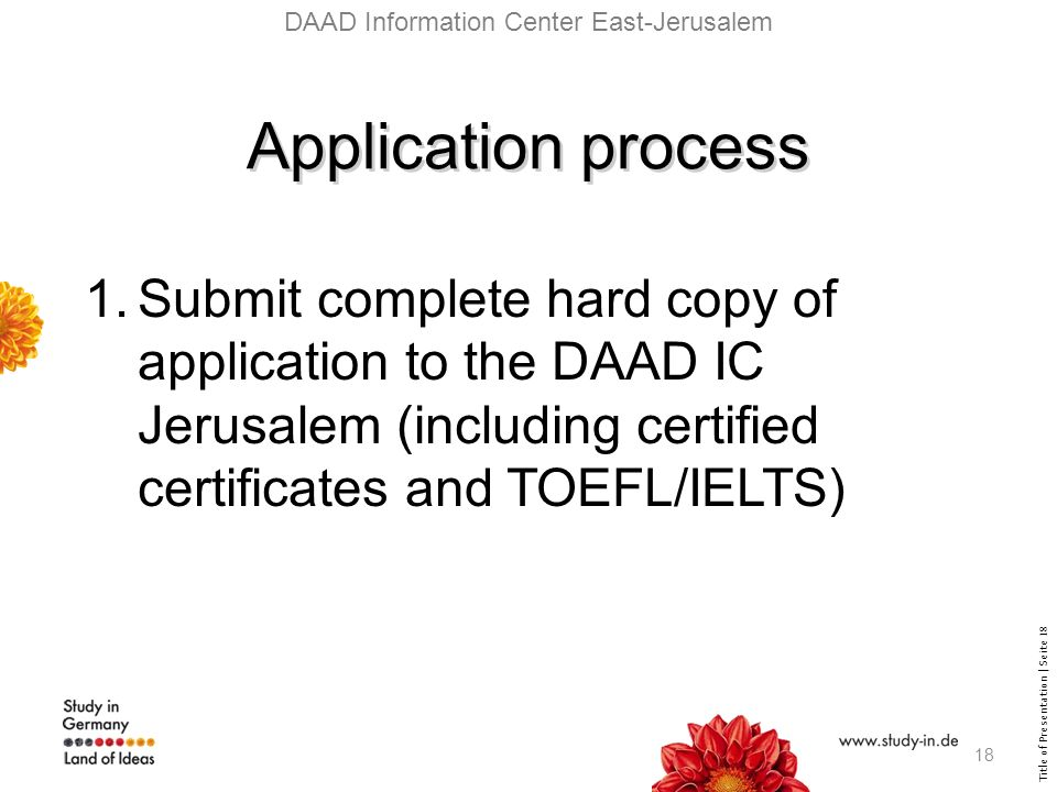 Title of Presentation | Seite 18 DAAD Information Center East-Jerusalem Application process 1.Submit complete hard copy of application to the DAAD IC Jerusalem (including certified certificates and TOEFL/IELTS) 18