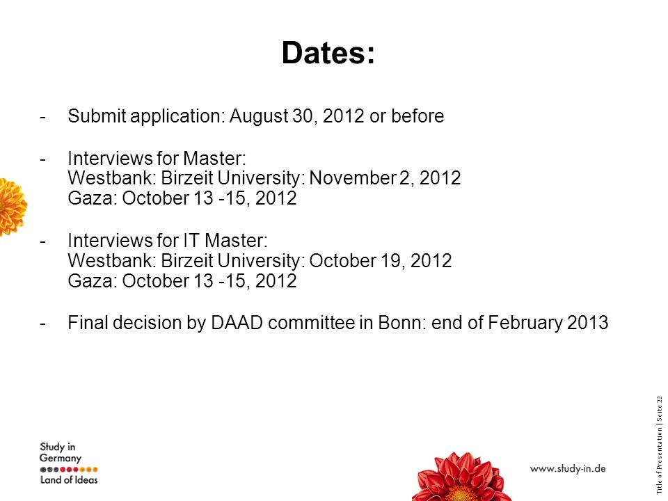 Title of Presentation | Seite 22 Dates: -Submit application: August 30, 2012 or before -Interviews for Master: Westbank: Birzeit University: November 2, 2012 Gaza: October 13 -15, 2012 -Interviews for IT Master: Westbank: Birzeit University: October 19, 2012 Gaza: October 13 -15, 2012 -Final decision by DAAD committee in Bonn: end of February 2013