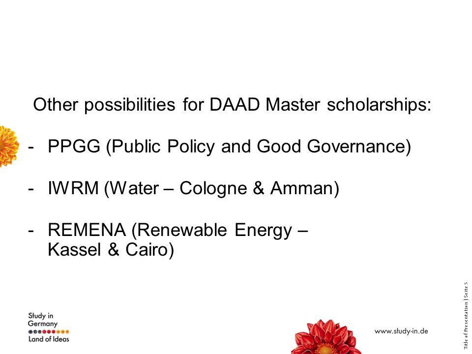 Title of Presentation | Seite 5 Other possibilities for DAAD Master scholarships: -PPGG (Public Policy and Good Governance) -IWRM (Water – Cologne & Amman) -REMENA (Renewable Energy – Kassel & Cairo)