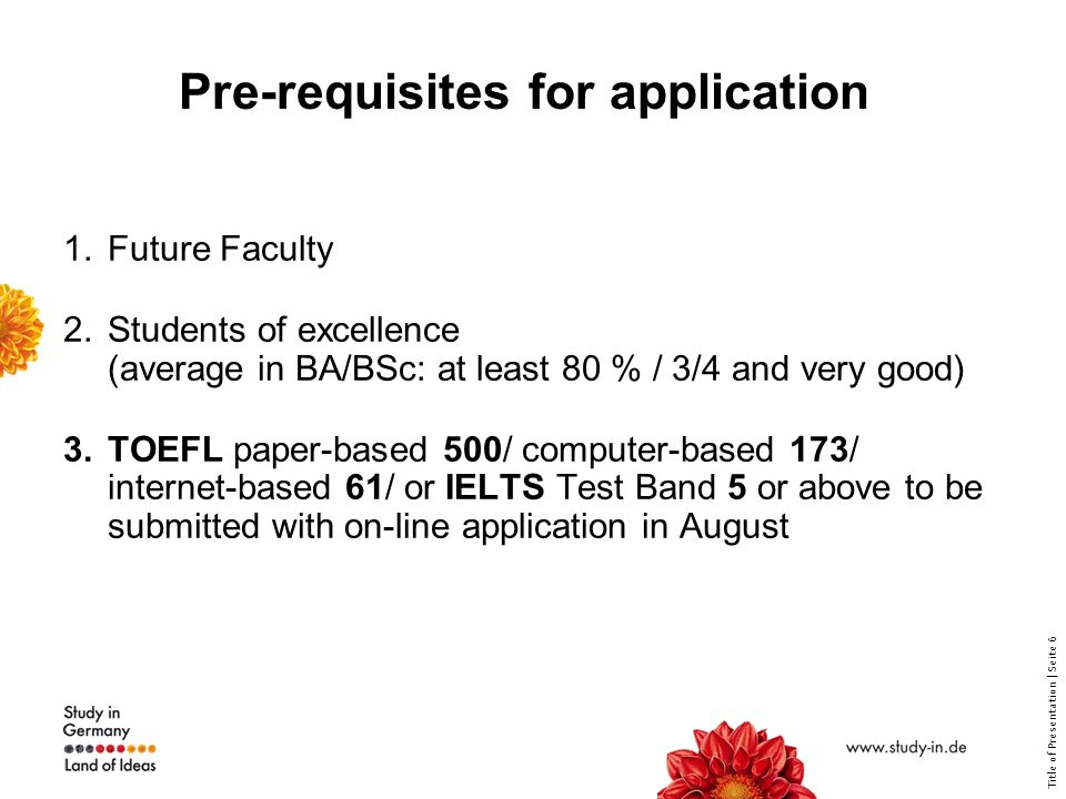 Title of Presentation | Seite 6 Pre-requisites for application 1.Future Faculty 2.Students of excellence (average in BA/BSc: at least 80 % / 3/4 and very good) 3.TOEFL paper-based 500/ computer-based 173/ internet-based 61/ or IELTS Test Band 5 or above to be submitted with on-line application in August