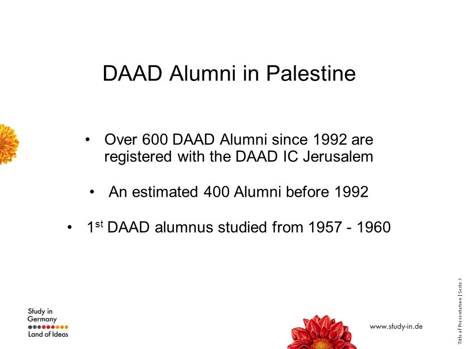 Title of Presentation | Seite 3 DAAD Alumni in Palestine Over 600 DAAD Alumni since 1992 are registered with the DAAD IC Jerusalem An estimated 400 Alumni before 1992 1 st DAAD alumnus studied from 1957 - 1960
