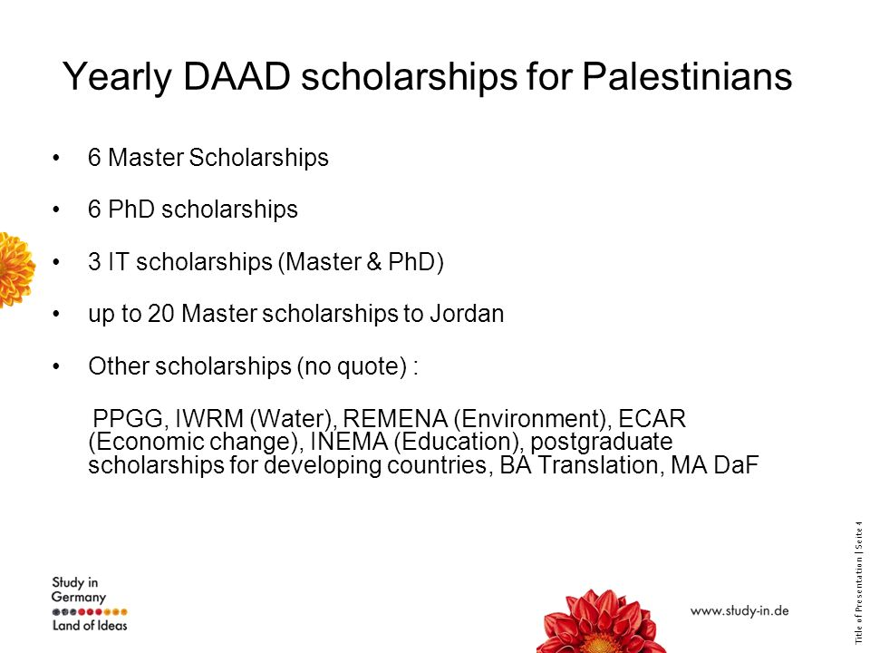 Title of Presentation | Seite 4 Yearly DAAD scholarships for Palestinians 6 Master Scholarships 6 PhD scholarships 3 IT scholarships (Master & PhD) up to 20 Master scholarships to Jordan Other scholarships (no quote) : PPGG, IWRM (Water), REMENA (Environment), ECAR (Economic change), INEMA (Education), postgraduate scholarships for developing countries, BA Translation, MA DaF