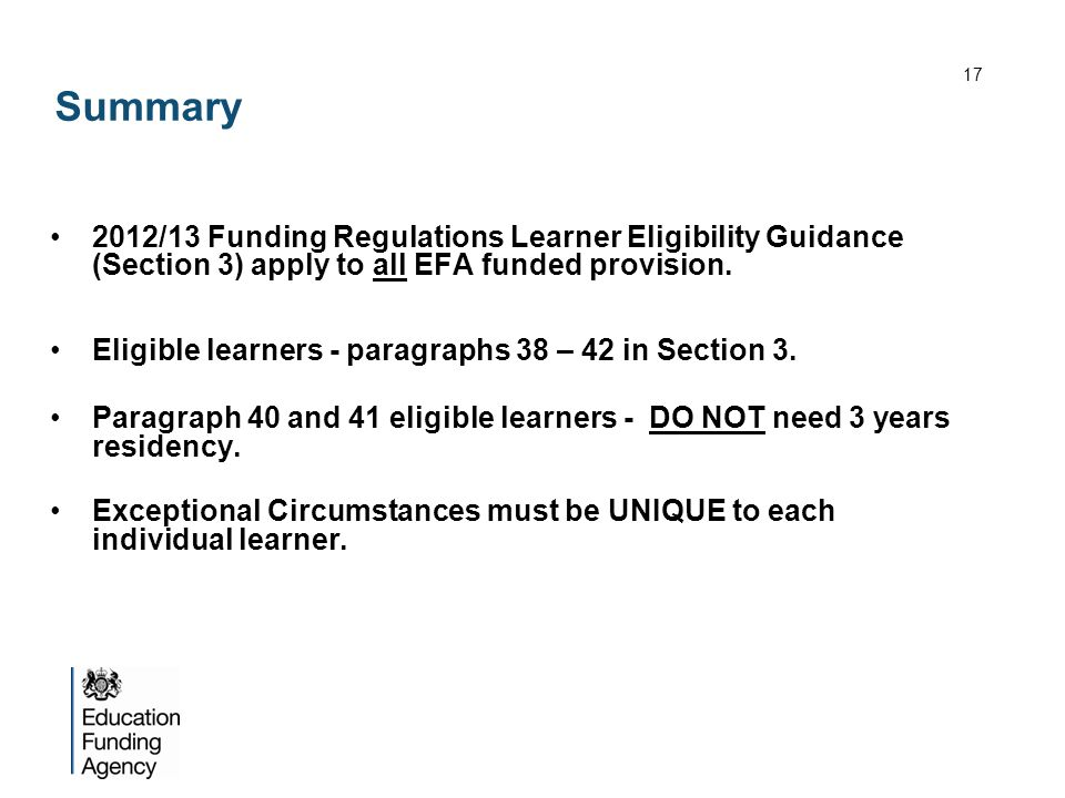 Summary 2012/13 Funding Regulations Learner Eligibility Guidance (Section 3) apply to all EFA funded provision. Eligible learners - paragraphs 38 – 42
