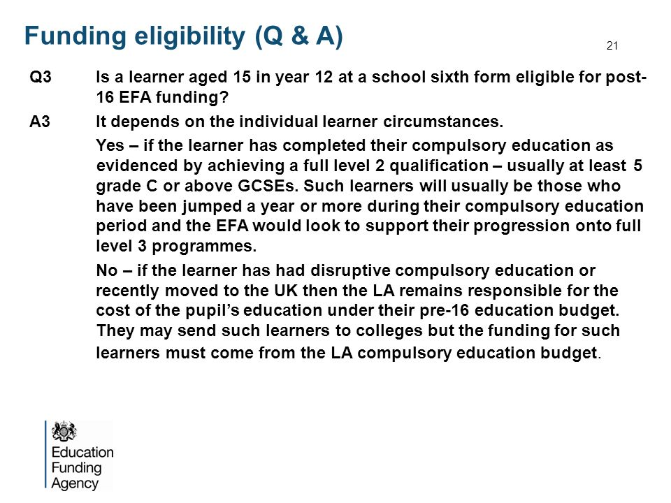 Funding eligibility (Q & A) Q3Is a learner aged 15 in year 12 at a school sixth form eligible for post- 16 EFA funding? A3It depends on the individual