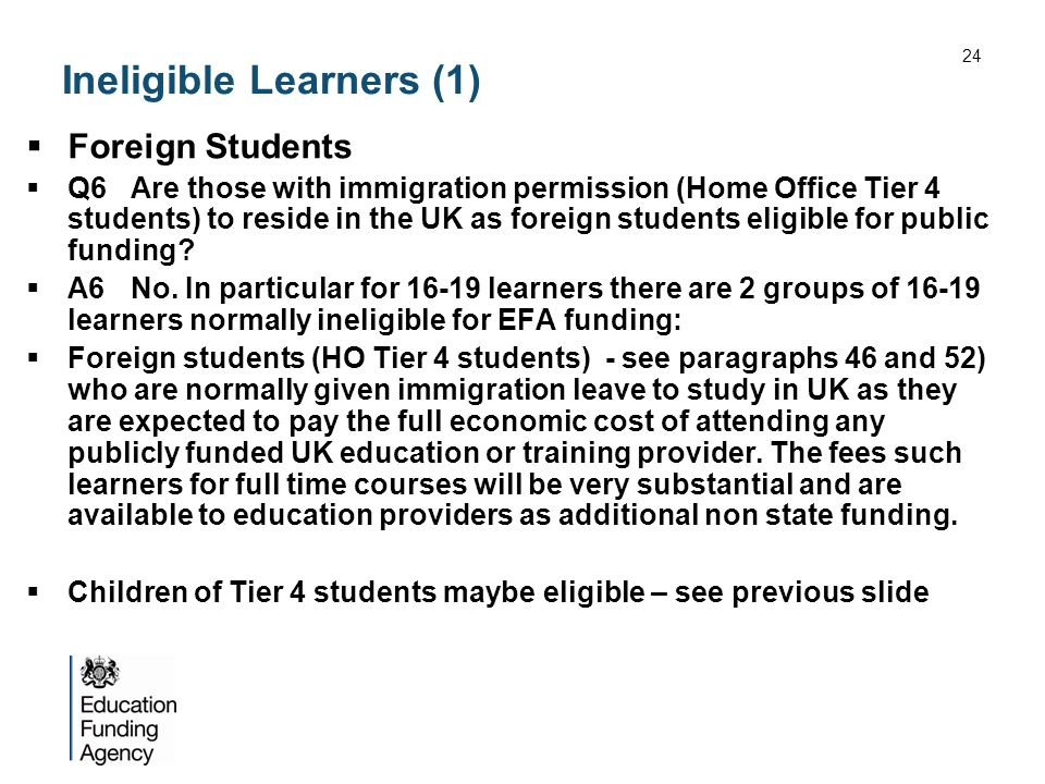 Ineligible Learners (1) Foreign Students Q6Are those with immigration permission (Home Office Tier 4 students) to reside in the UK as foreign students eligible for public funding.