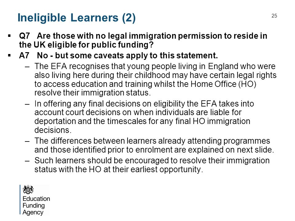 Ineligible Learners (2) Q7Are those with no legal immigration permission to reside in the UK eligible for public funding? A7No - but some caveats appl