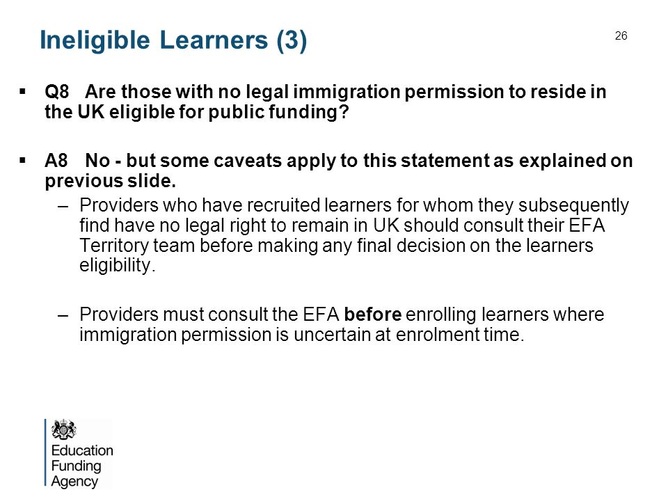 Ineligible Learners (3) Q8Are those with no legal immigration permission to reside in the UK eligible for public funding.
