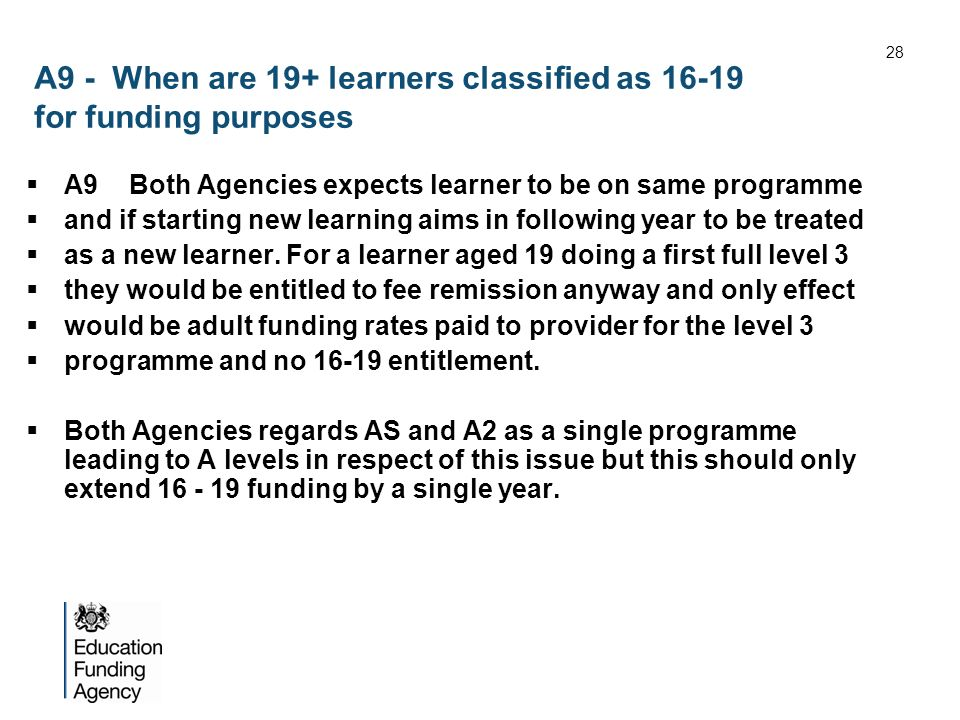 A9 - When are 19+ learners classified as 16-19 for funding purposes A9 Both Agencies expects learner to be on same programme and if starting new learning aims in following year to be treated as a new learner.