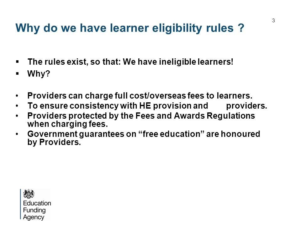 Why do we have learner eligibility rules ? The rules exist, so that: We have ineligible learners! Why? Providers can charge full cost/overseas fees to