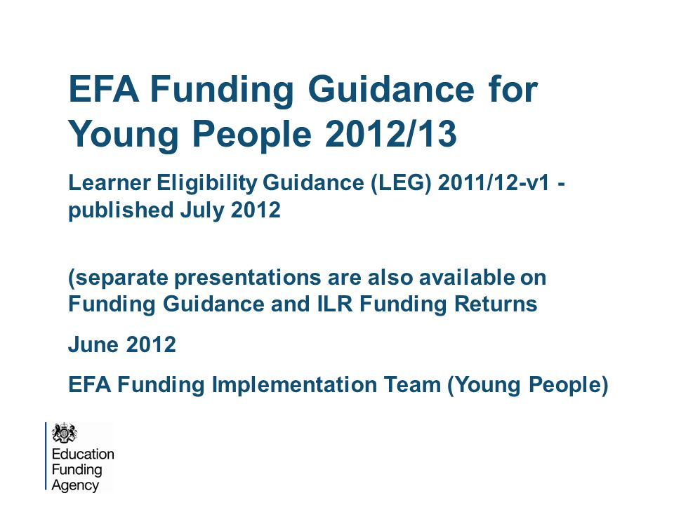 EFA Funding Guidance for Young People 2012/13 Learner Eligibility Guidance (LEG) 2011/12-v1 - published July 2012 (separate presentations are also ava