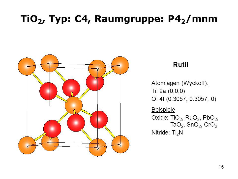 15 TiO 2, Typ: C4, Raumgruppe: P4 2 /mnm Atomlagen (Wyckoff): Ti: 2a (0,0,0) O: 4f (0.3057, 0.3057, 0) Beispiele Oxide: TiO 2, RuO 2, PbO 2, TaO 2, Sn