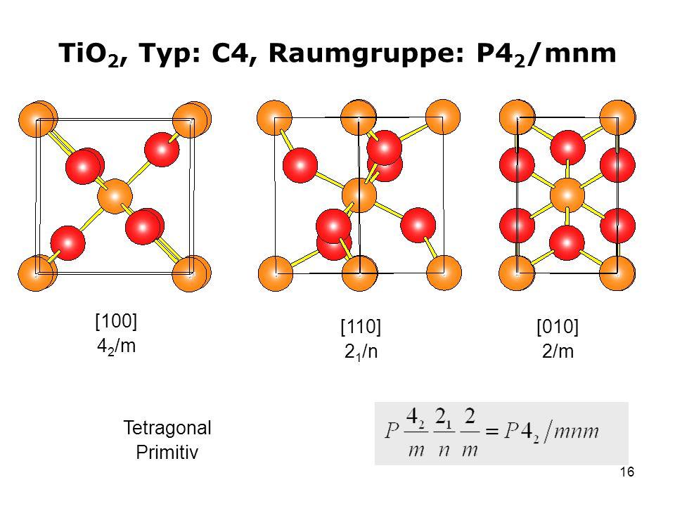 16 TiO 2, Typ: C4, Raumgruppe: P4 2 /mnm [100] 4 2 /m [110] 2 1 /n Tetragonal Primitiv [010] 2/m