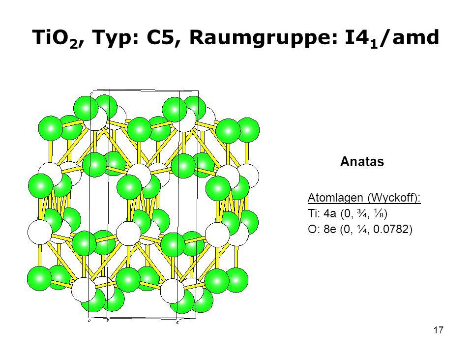 17 TiO 2, Typ: C5, Raumgruppe: I4 1 /amd Atomlagen (Wyckoff): Ti: 4a (0, ¾, ) O: 8e (0, ¼, 0.0782) Anatas