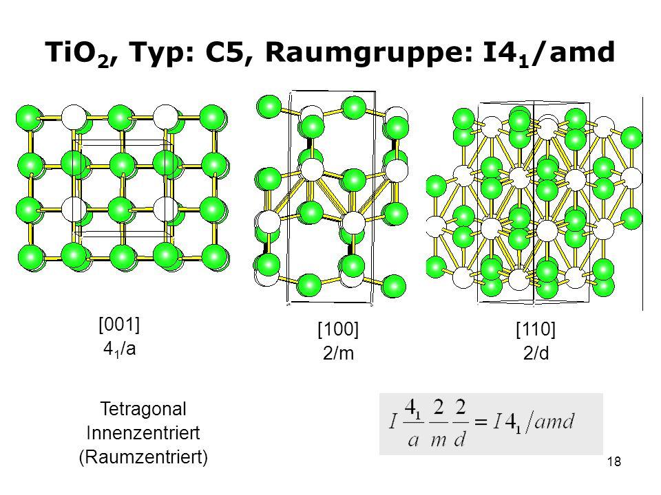 18 TiO 2, Typ: C5, Raumgruppe: I4 1 /amd [001] 4 1 /a [100] 2/m Tetragonal Innenzentriert (Raumzentriert) [110] 2/d