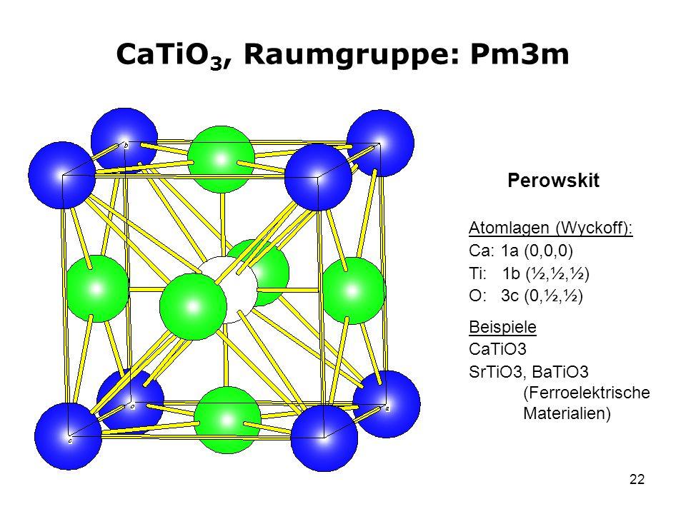 22 CaTiO 3, Raumgruppe: Pm3m Atomlagen (Wyckoff): Ca: 1a (0,0,0) Ti: 1b (½,½,½) O: 3c (0,½,½) Beispiele CaTiO3 SrTiO3, BaTiO3 (Ferroelektrische Materi
