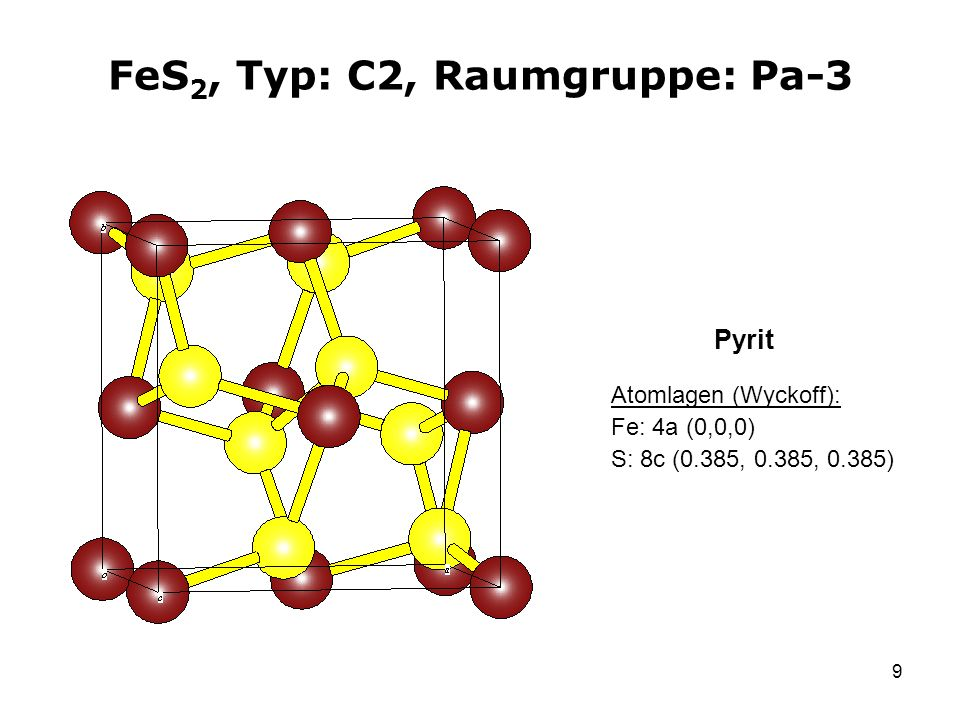 9 FeS 2, Typ: C2, Raumgruppe: Pa-3 Atomlagen (Wyckoff): Fe: 4a (0,0,0) S: 8c (0.385, 0.385, 0.385) Pyrit