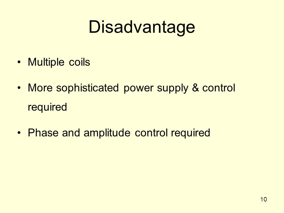 10 Disadvantage Multiple coils More sophisticated power supply & control required Phase and amplitude control required