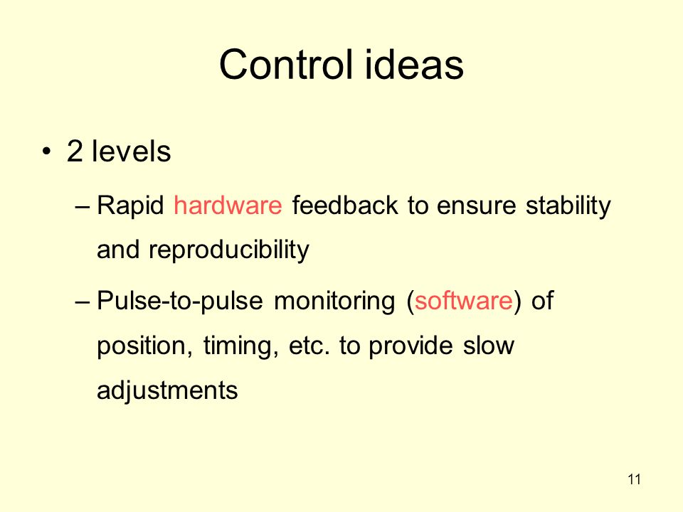11 Control ideas 2 levels –Rapid hardware feedback to ensure stability and reproducibility –Pulse-to-pulse monitoring (software) of position, timing, etc.