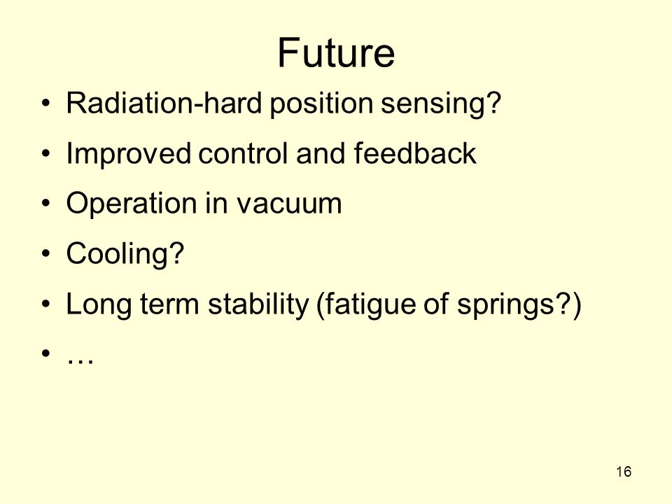 16 Future Radiation-hard position sensing? Improved control and feedback Operation in vacuum Cooling? Long term stability (fatigue of springs?) …
