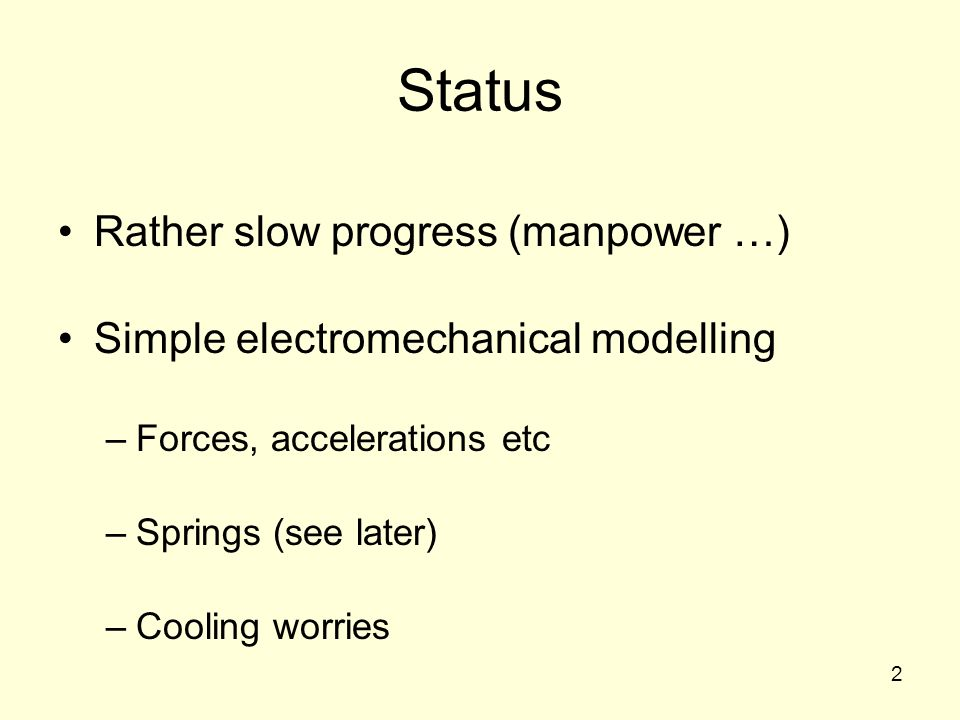 2 Status Rather slow progress (manpower …) Simple electromechanical modelling –Forces, accelerations etc –Springs (see later) –Cooling worries