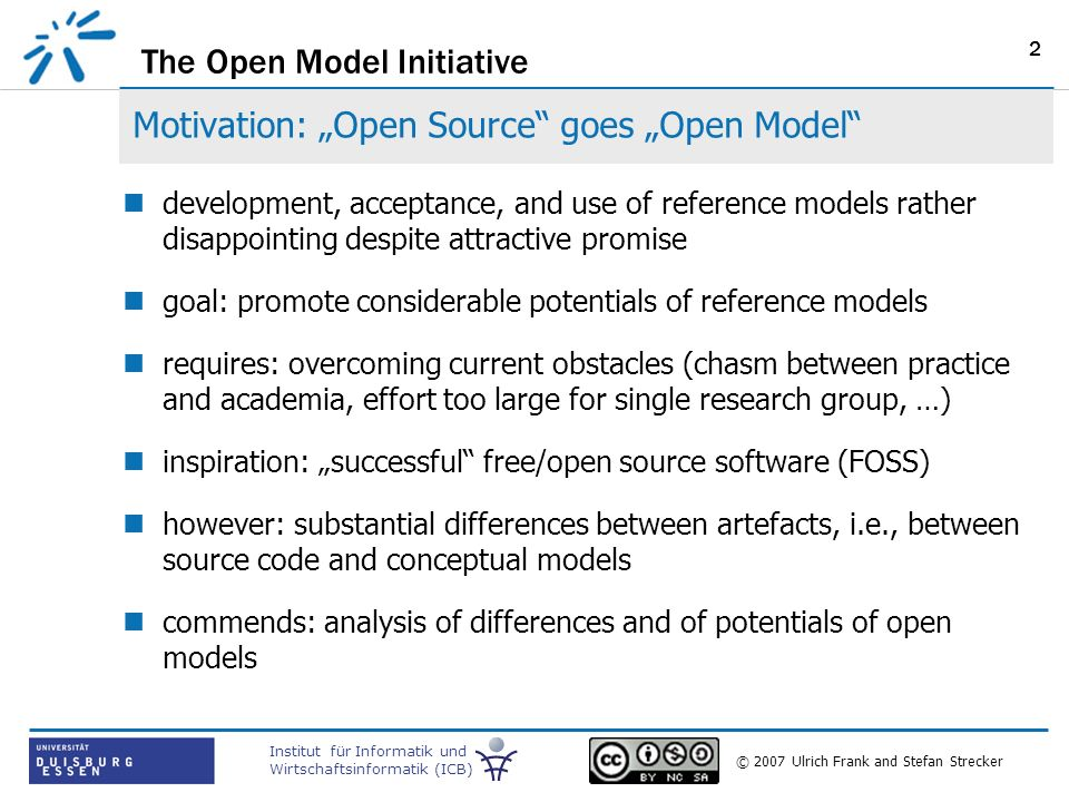 The Open Model Initiative Institut für Informatik und Wirtschaftsinformatik (ICB) © 2007 Ulrich Frank and Stefan Strecker 2 Motivation: Open Source goes Open Model development, acceptance, and use of reference models rather disappointing despite attractive promise goal: promote considerable potentials of reference models requires: overcoming current obstacles (chasm between practice and academia, effort too large for single research group, …) inspiration: successful free/open source software (FOSS) however: substantial differences between artefacts, i.e., between source code and conceptual models commends: analysis of differences and of potentials of open models