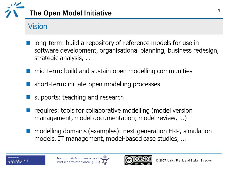 The Open Model Initiative Institut für Informatik und Wirtschaftsinformatik (ICB) © 2007 Ulrich Frank and Stefan Strecker 4 Vision long-term: build a repository of reference models for use in software development, organisational planning, business redesign, strategic analysis, … mid-term: build and sustain open modelling communities short-term: initiate open modelling processes supports: teaching and research requires: tools for collaborative modelling (model version management, model documentation, model review, …) modelling domains (examples): next generation ERP, simulation models, IT management, model-based case studies, …