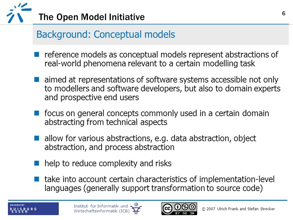 The Open Model Initiative Institut für Informatik und Wirtschaftsinformatik (ICB) © 2007 Ulrich Frank and Stefan Strecker 6 Background: Conceptual models reference models as conceptual models represent abstractions of real-world phenomena relevant to a certain modelling task aimed at representations of software systems accessible not only to modellers and software developers, but also to domain experts and prospective end users focus on general concepts commonly used in a certain domain abstracting from technical aspects allow for various abstractions, e.g.