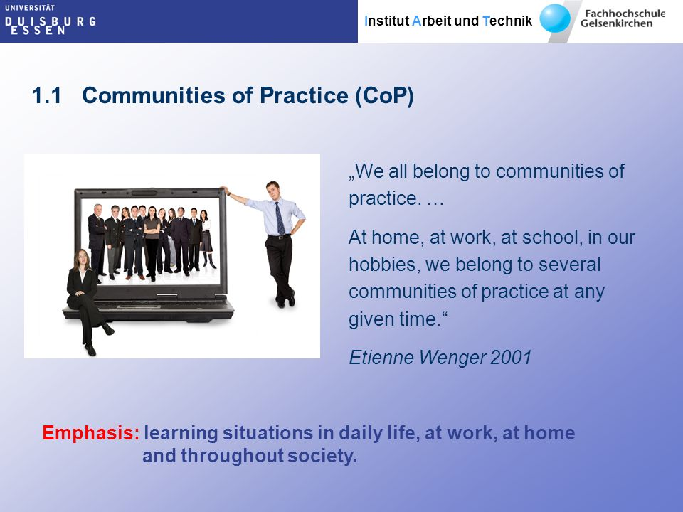 Institut Arbeit und Technik 1.1 Communities of Practice (CoP) We all belong to communities of practice.
