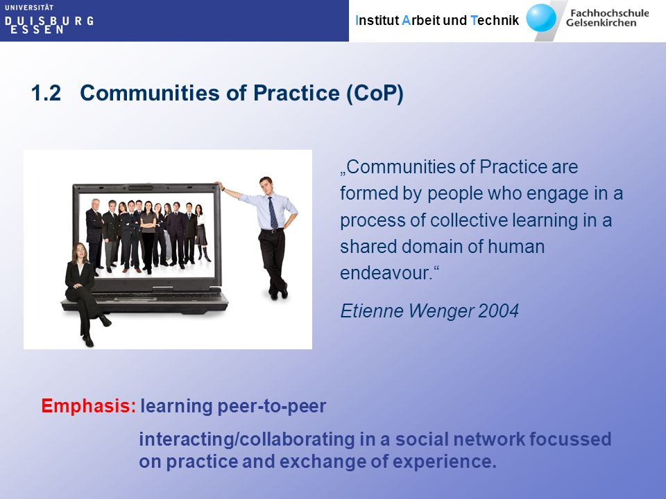 Institut Arbeit und Technik Communities of Practice are formed by people who engage in a process of collective learning in a shared domain of human endeavour.