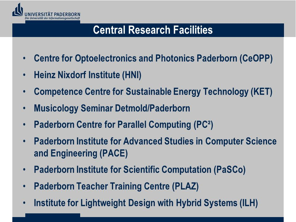 Centre for Optoelectronics and Photonics Paderborn (CeOPP) Heinz Nixdorf Institute (HNI) Competence Centre for Sustainable Energy Technology (KET) Musicology Seminar Detmold/Paderborn Paderborn Centre for Parallel Computing (PC²) Paderborn Institute for Advanced Studies in Computer Science and Engineering (PACE) Paderborn Institute for Scientific Computation (PaSCo) Paderborn Teacher Training Centre (PLAZ) Institute for Lightweight Design with Hybrid Systems (ILH) Central Research Facilities