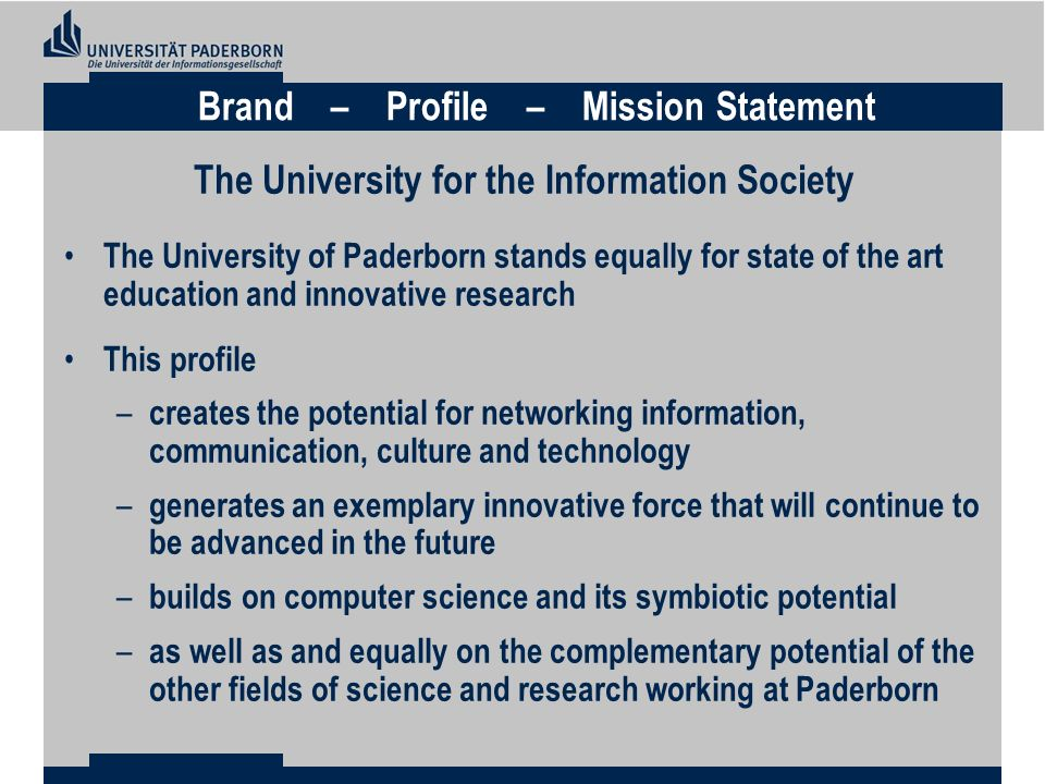 The University of Paderborn stands equally for state of the art education and innovative research This profile – creates the potential for networking information, communication, culture and technology – generates an exemplary innovative force that will continue to be advanced in the future – builds on computer science and its symbiotic potential – as well as and equally on the complementary potential of the other fields of science and research working at Paderborn Brand – Profile – Mission Statement