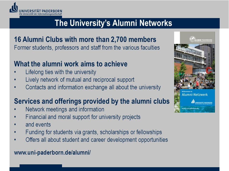 The Universitys Alumni Networks 16 Alumni Clubs with more than 2,700 members Former students, professors and staff from the various faculties What the alumni work aims to achieve Lifelong ties with the university Lively network of mutual and reciprocal support Contacts and information exchange all about the university Services and offerings provided by the alumni clubs Network meetings and information Financial and moral support for university projects and events Funding for students via grants, scholarships or fellowships Offers all about student and career development opportunities