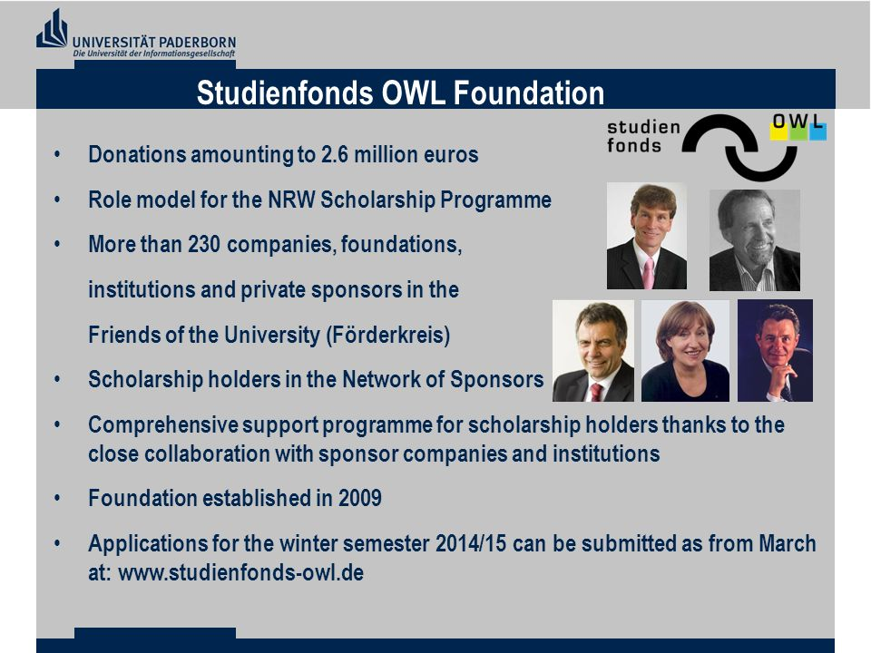 Donations amounting to 2.6 million euros Role model for the NRW Scholarship Programme More than 230 companies, foundations, institutions and private sponsors in the Friends of the University (Förderkreis) Scholarship holders in the Network of Sponsors Comprehensive support programme for scholarship holders thanks to the close collaboration with sponsor companies and institutions Foundation established in 2009 Applications for the winter semester 2014/15 can be submitted as from March at:   Studienfonds OWL Foundation