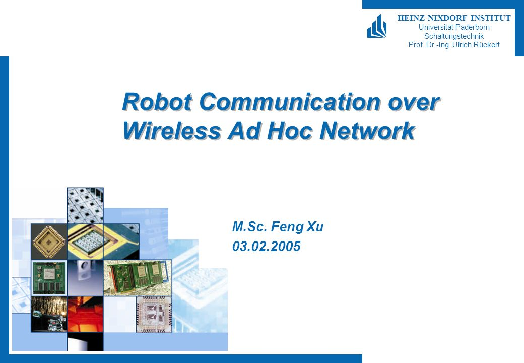 HEINZ NIXDORF INSTITUT Universität Paderborn Schaltungstechnik Prof. Dr.-Ing. Ulrich Rückert Robot Communication over Wireless Ad Hoc Network M.Sc. Fe