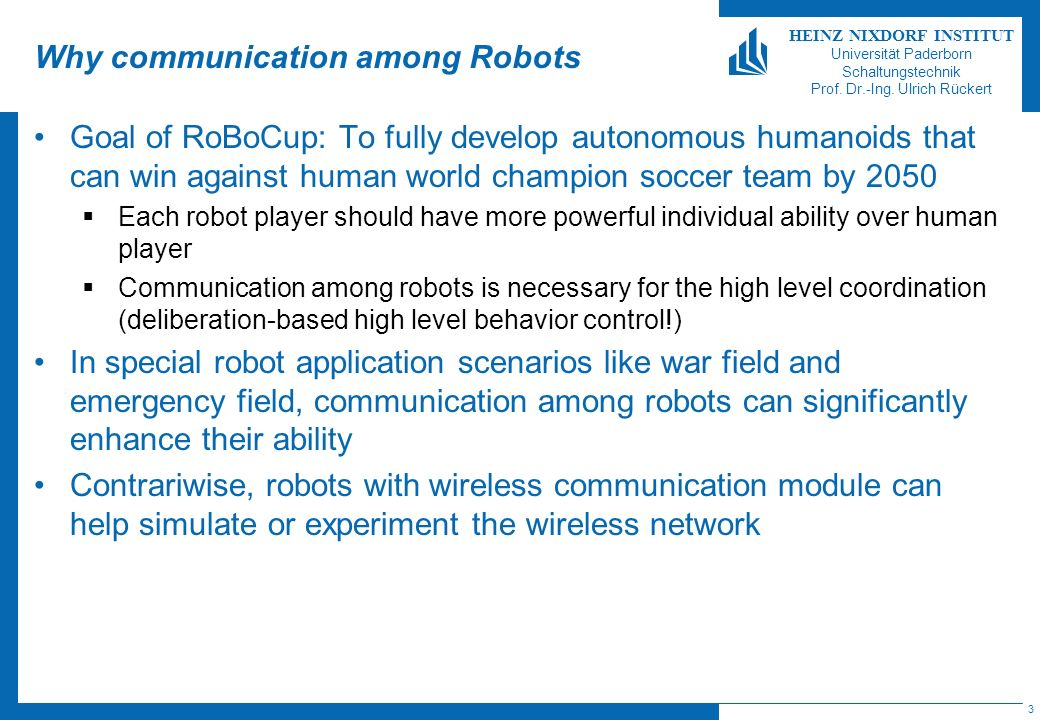 3 HEINZ NIXDORF INSTITUT Universität Paderborn Schaltungstechnik Prof. Dr.-Ing. Ulrich Rückert Why communication among Robots Goal of RoBoCup: To full